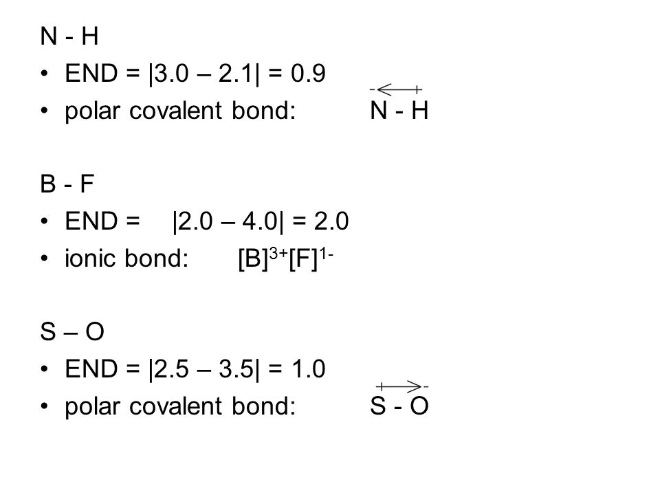 N - H END = |3.0 – 2.1| = 0.9. polar covalent bond: N - H. B - F. END = |2.0 – 4.0| = 2.0. ionic bond: [B]3+[F]1-